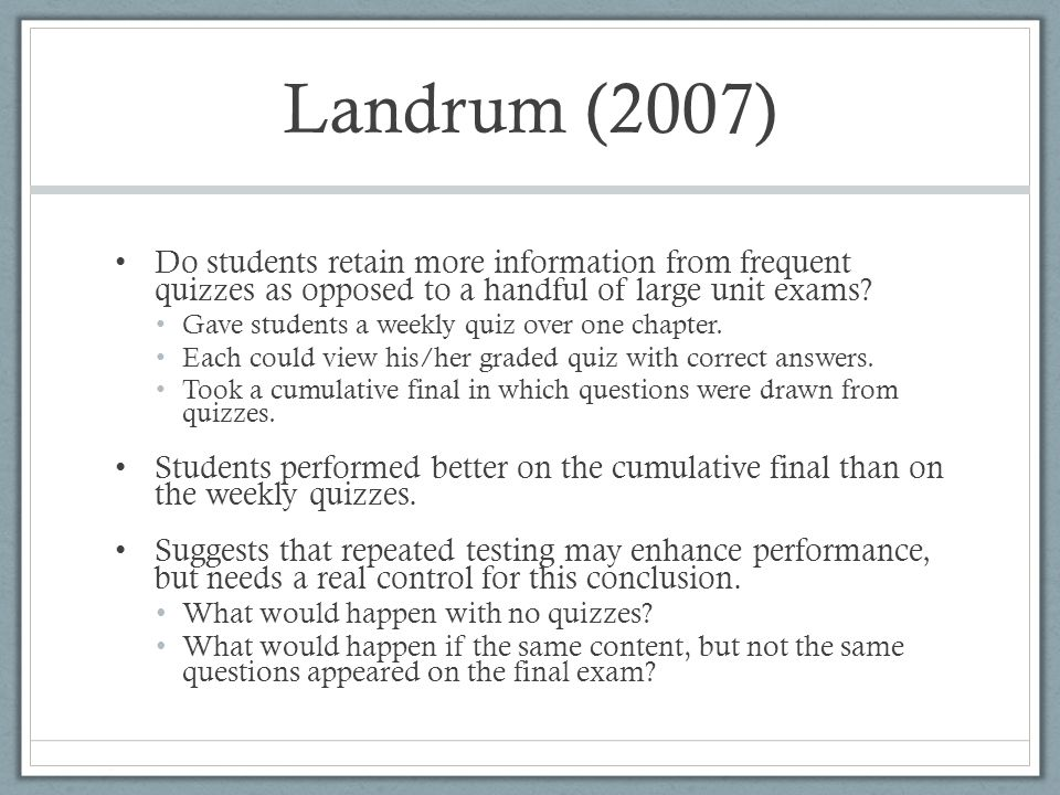 Landrum (2007) Do students retain more information from frequent quizzes as opposed to a handful of large unit exams? Gave students a weekly quiz over