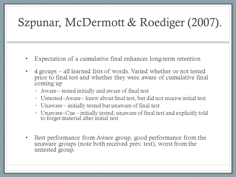 Szpunar, McDermott & Roediger (2007). Expectation of a cumulative final enhances long-term retention 4 groups – all learned lists of words. Varied whe