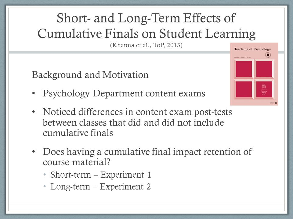 Short- and Long-Term Effects of Cumulative Finals on Student Learning (Khanna et al., ToP, 2013) Background and Motivation Psychology Department conte