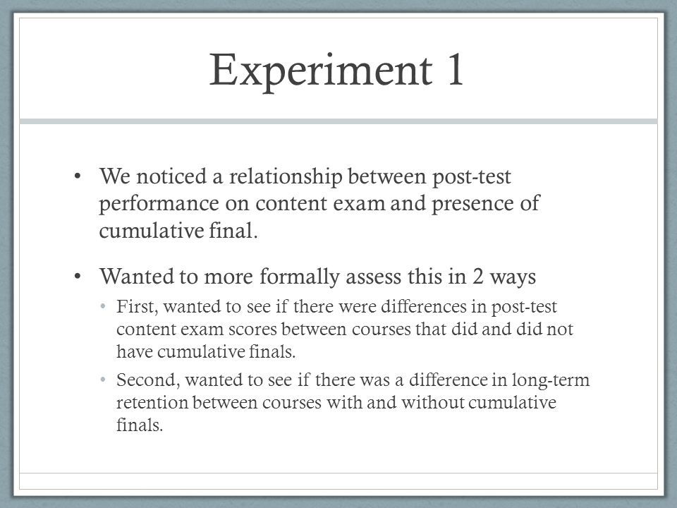 Experiment 1 We noticed a relationship between post-test performance on content exam and presence of cumulative final. Wanted to more formally assess