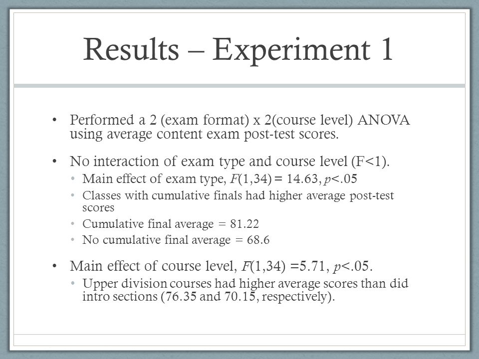 Results – Experiment 1 Performed a 2 (exam format) x 2(course level) ANOVA using average content exam post-test scores. No interaction of exam type an