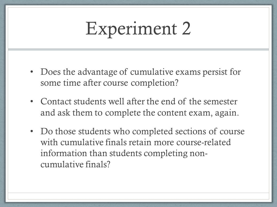 Experiment 2 Does the advantage of cumulative exams persist for some time after course completion.