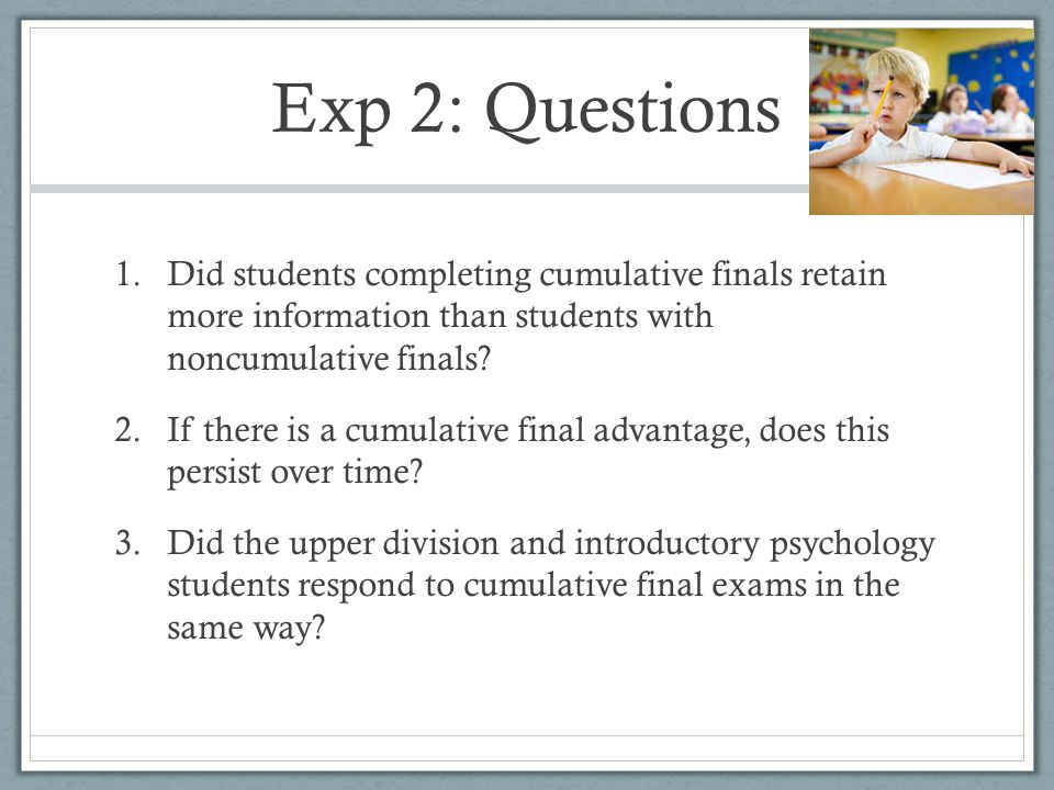 Exp 2: Questions 1.Did students completing cumulative finals retain more information than students with noncumulative finals.