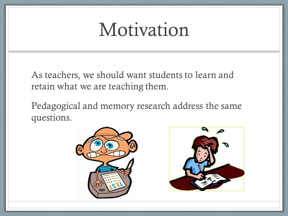 Motivation As teachers, we should want students to learn and retain what we are teaching them. Pedagogical and memory research address the same questi