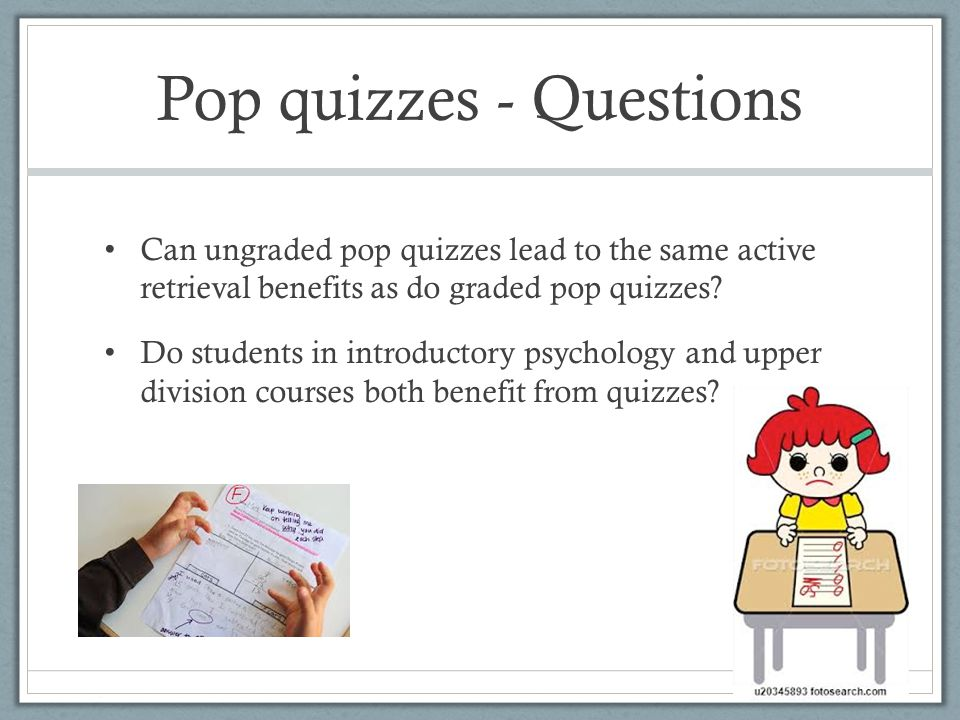 Pop quizzes - Questions Can ungraded pop quizzes lead to the same active retrieval benefits as do graded pop quizzes? Do students in introductory psyc