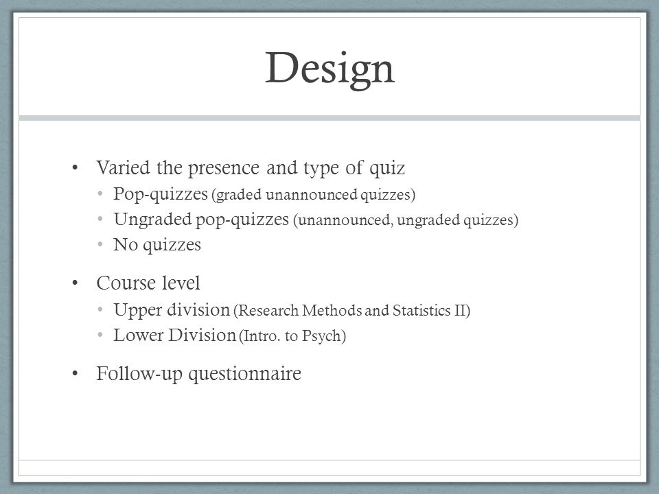 Design Varied the presence and type of quiz Pop-quizzes (graded unannounced quizzes) Ungraded pop-quizzes (unannounced, ungraded quizzes) No quizzes Course level Upper division (Research Methods and Statistics II) Lower Division (Intro.