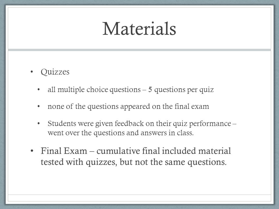 Materials Quizzes all multiple choice questions – 5 questions per quiz none of the questions appeared on the final exam Students were given feedback o