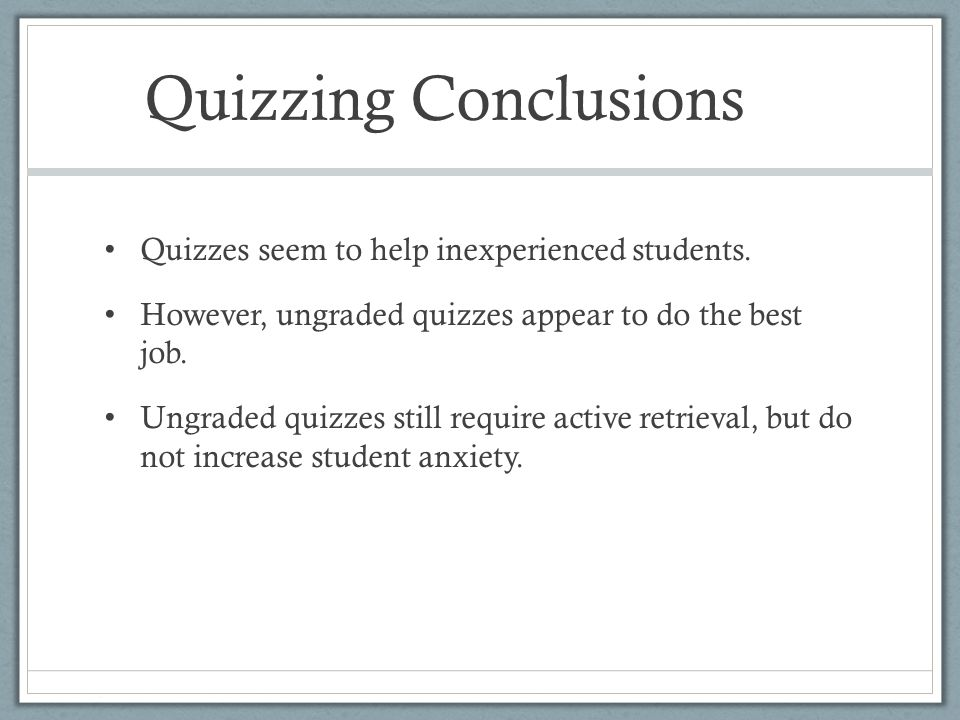 Quizzing Conclusions Quizzes seem to help inexperienced students. However, ungraded quizzes appear to do the best job. Ungraded quizzes still require