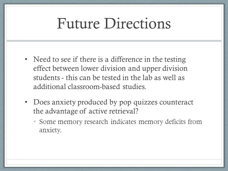 Future Directions Need to see if there is a difference in the testing effect between lower division and upper division students - this can be tested in the lab as well as additional classroom-based studies.