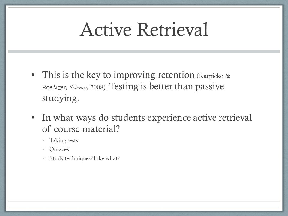 Active Retrieval This is the key to improving retention (Karpicke & Roediger, Science, 2008).