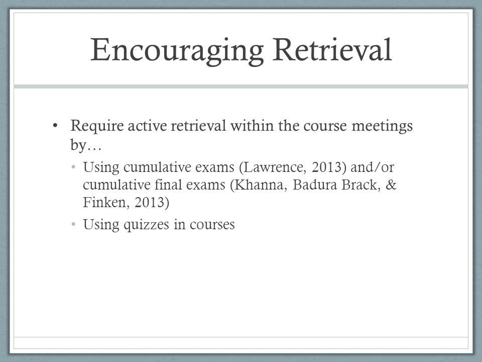 Encouraging Retrieval Require active retrieval within the course meetings by… Using cumulative exams (Lawrence, 2013) and/or cumulative final exams (Khanna, Badura Brack, & Finken, 2013) Using quizzes in courses