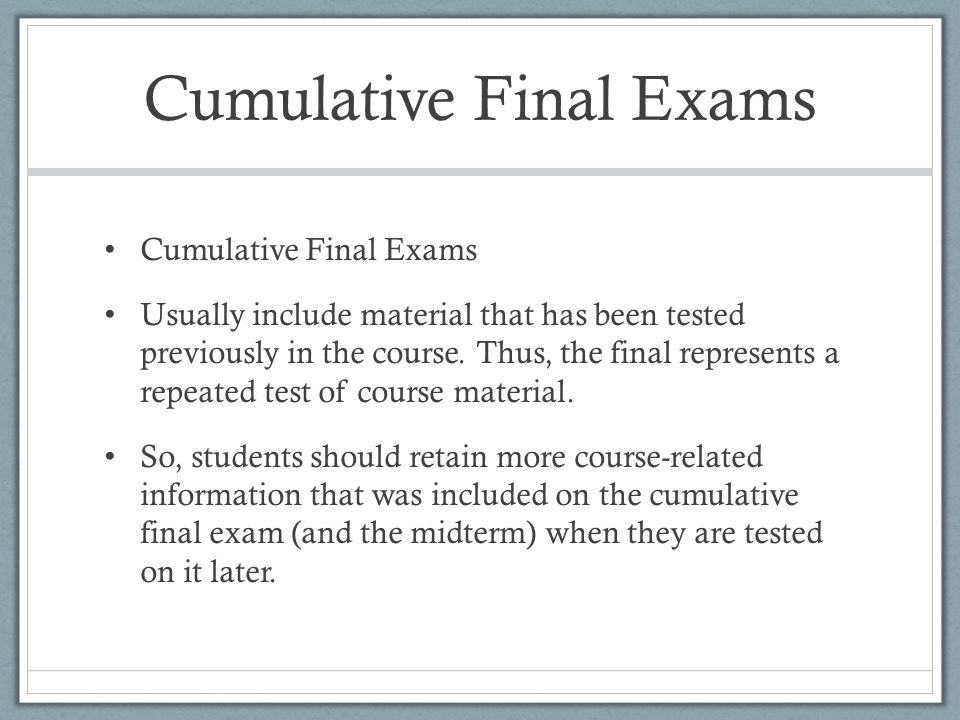 Cumulative Final Exams Usually include material that has been tested previously in the course. Thus, the final represents a repeated test of course ma