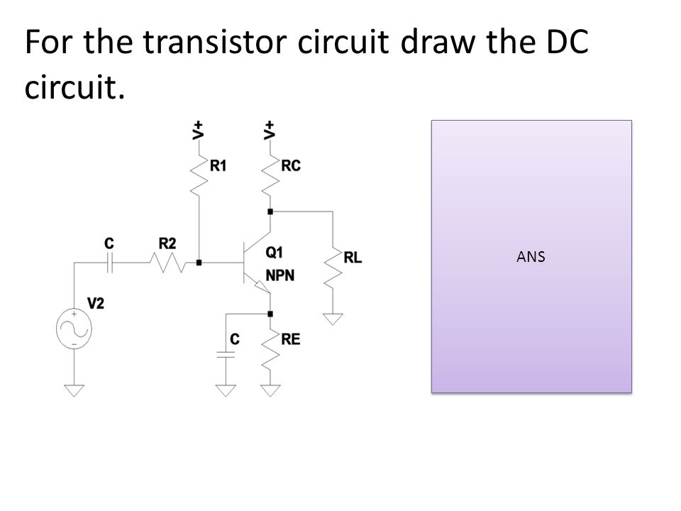 For the transistor circuit draw the DC circuit. ANS