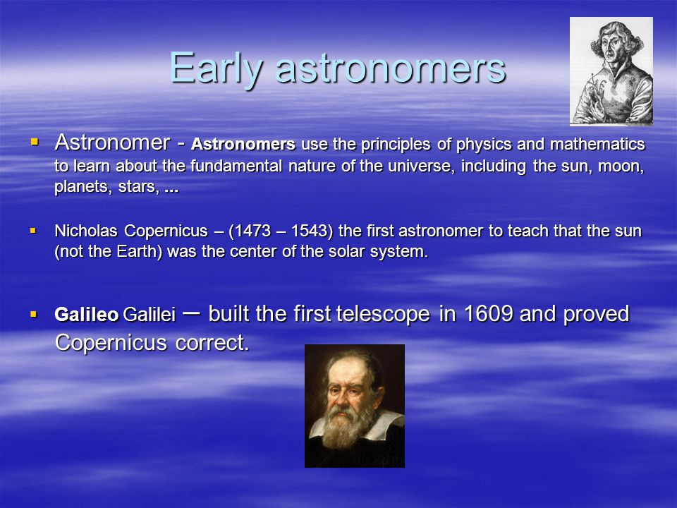 Early astronomers  Astronomer - Astronomers use the principles of physics and mathematics to learn about the fundamental nature of the universe, including the sun, moon, planets, stars,...
