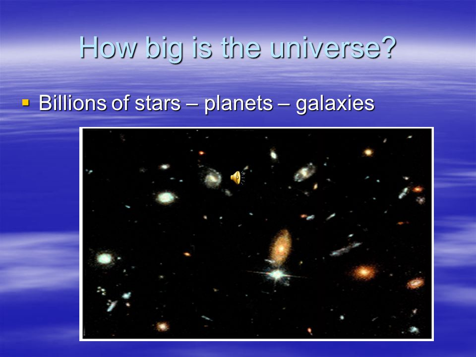 How big is the universe?  Billions of stars – planets – galaxies
