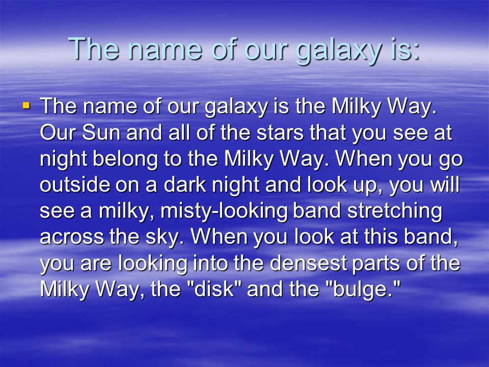 The name of our galaxy is: TTTThe name of our galaxy is the Milky Way.