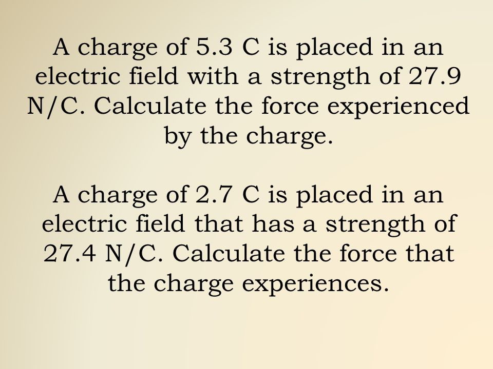 A charge of 5.3 C is placed in an electric field with a strength of 27.9 N/C.