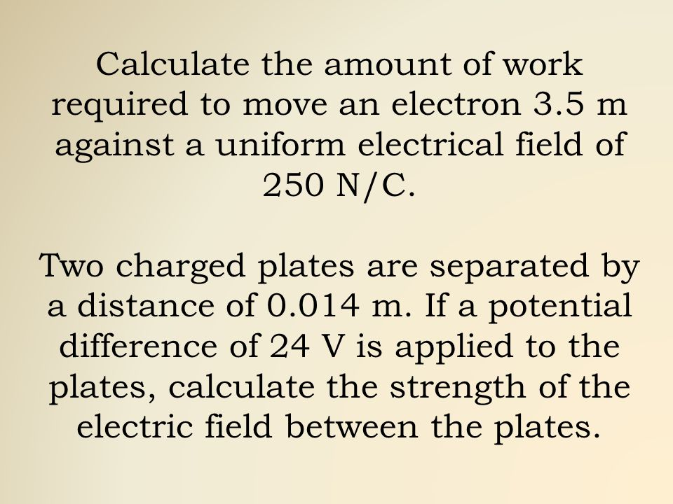 Calculate the amount of work required to move an electron 3.5 m against a uniform electrical field of 250 N/C.