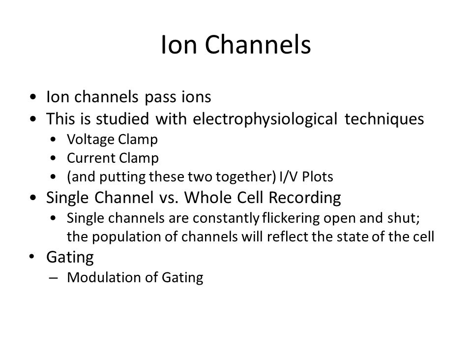 Ion Channels Ion channels pass ions This is studied with electrophysiological techniques Voltage Clamp Current Clamp (and putting these two together) I/V Plots Single Channel vs.