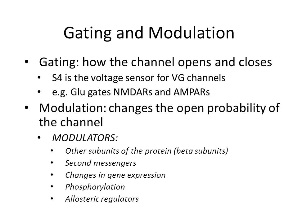 Gating and Modulation Gating: how the channel opens and closes S4 is the voltage sensor for VG channels e.g.