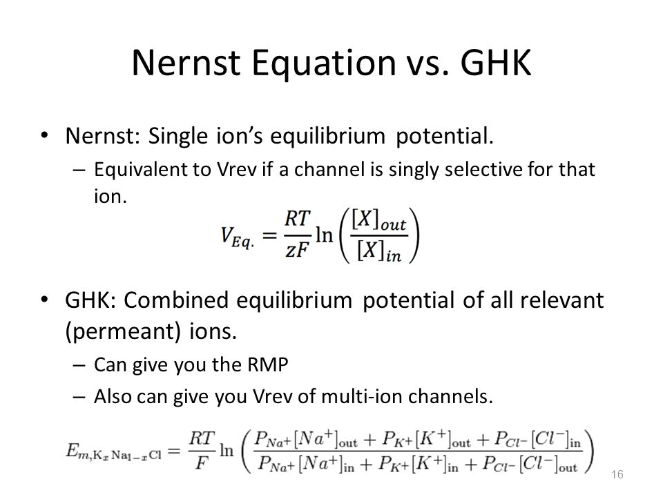 Nernst Equation vs. GHK Nernst: Single ion's equilibrium potential. – Equivalent to Vrev if a channel is singly selective for that ion. GHK: Combined