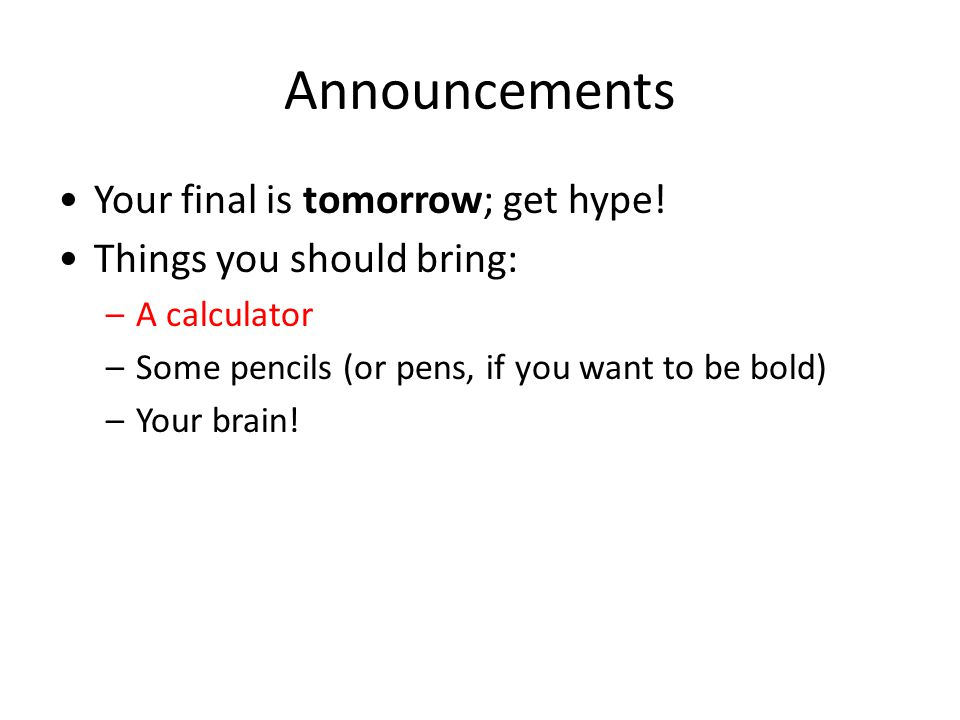 Announcements Your final is tomorrow; get hype.