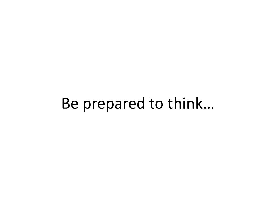 Be prepared to think…