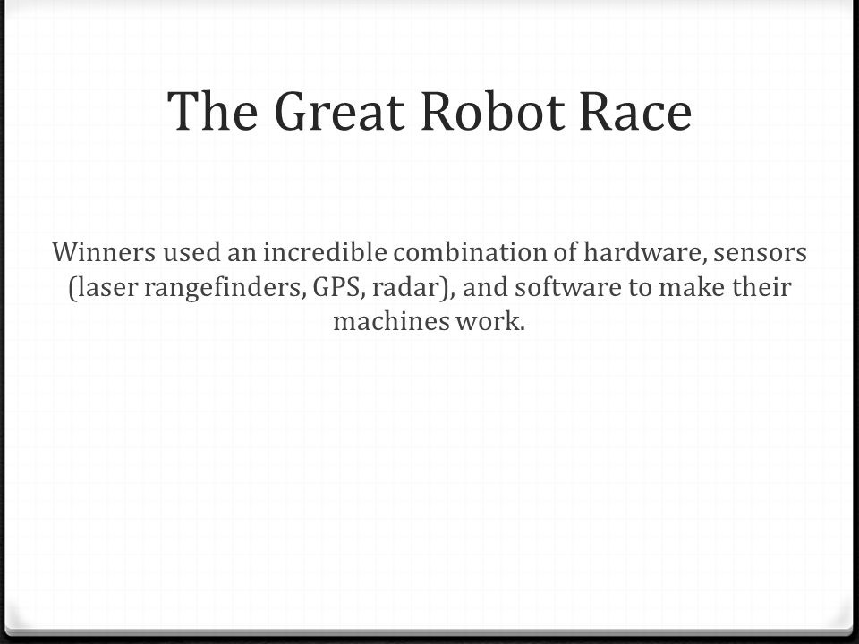 The Great Robot Race Winners used an incredible combination of hardware, sensors (laser rangefinders, GPS, radar), and software to make their machines work.