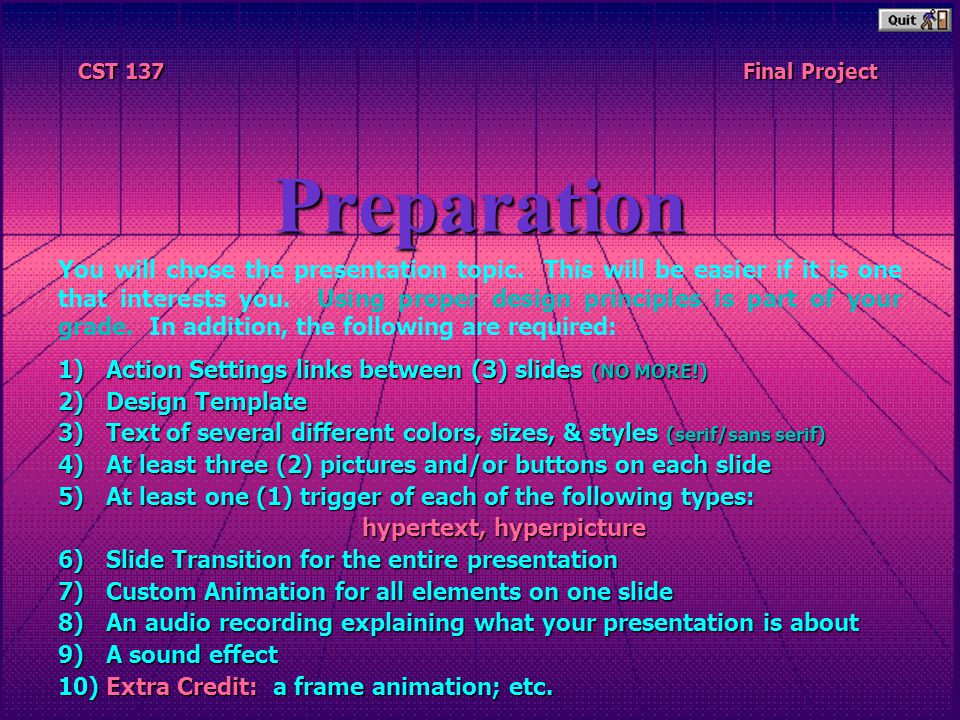 CST 137 CST 137 Final Project Final ProjectPreparation 1)Action Settings links between (3) slides (NO MORE!) 2)Design Template 3)Text of several different colors, sizes, & styles (serif/sans serif) 4)At least three (2) pictures and/or buttons on each slide 5)At least one (1) trigger of each of the following types: hypertext, hyperpicture 6)Slide Transition for the entire presentation 7)Custom Animation for all elements on one slide 8)An audio recording explaining what your presentation is about 9)A sound effect 10)Extra Credit: a frame animation; etc.