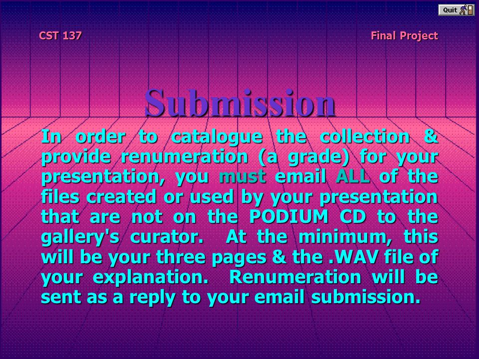 CST 137 CST 137 Final Project Final ProjectSubmission In order to catalogue the collection & provide renumeration (a grade) for your presentation, you must email ALL of the files created or used by your presentation that are not on the PODIUM CD to the gallery s curator.