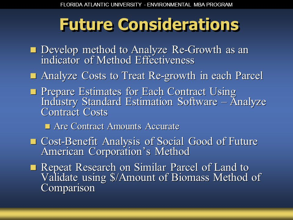 FLORIDA ATLANTIC UNIVERSITY - ENVIRONMENTAL MBA PROGRAM Future Considerations Develop method to Analyze Re-Growth as an indicator of Method Effectiveness Analyze Costs to Treat Re-growth in each Parcel Prepare Estimates for Each Contract Using Industry Standard Estimation Software – Analyze Contract Costs Are Contract Amounts Accurate Cost-Benefit Analysis of Social Good of Future American Corporation's Method Repeat Research on Similar Parcel of Land to Validate using $/Amount of Biomass Method of Comparison Develop method to Analyze Re-Growth as an indicator of Method Effectiveness Analyze Costs to Treat Re-growth in each Parcel Prepare Estimates for Each Contract Using Industry Standard Estimation Software – Analyze Contract Costs Are Contract Amounts Accurate Cost-Benefit Analysis of Social Good of Future American Corporation's Method Repeat Research on Similar Parcel of Land to Validate using $/Amount of Biomass Method of Comparison