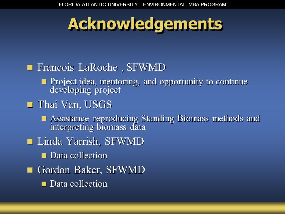 FLORIDA ATLANTIC UNIVERSITY - ENVIRONMENTAL MBA PROGRAM Acknowledgements Francois LaRoche, SFWMD Project idea, mentoring, and opportunity to continue developing project Thai Van, USGS Assistance reproducing Standing Biomass methods and interpreting biomass data Linda Yarrish, SFWMD Data collection Gordon Baker, SFWMD Data collection Francois LaRoche, SFWMD Project idea, mentoring, and opportunity to continue developing project Thai Van, USGS Assistance reproducing Standing Biomass methods and interpreting biomass data Linda Yarrish, SFWMD Data collection Gordon Baker, SFWMD Data collection