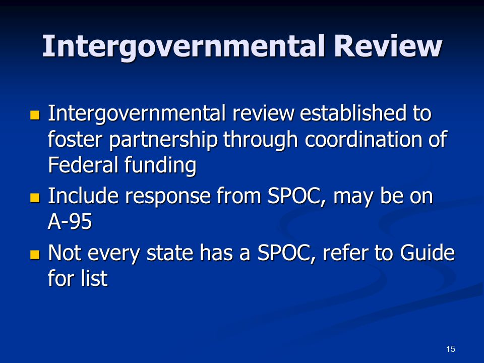 15 Intergovernmental Review Intergovernmental review established to foster partnership through coordination of Federal funding Intergovernmental revie