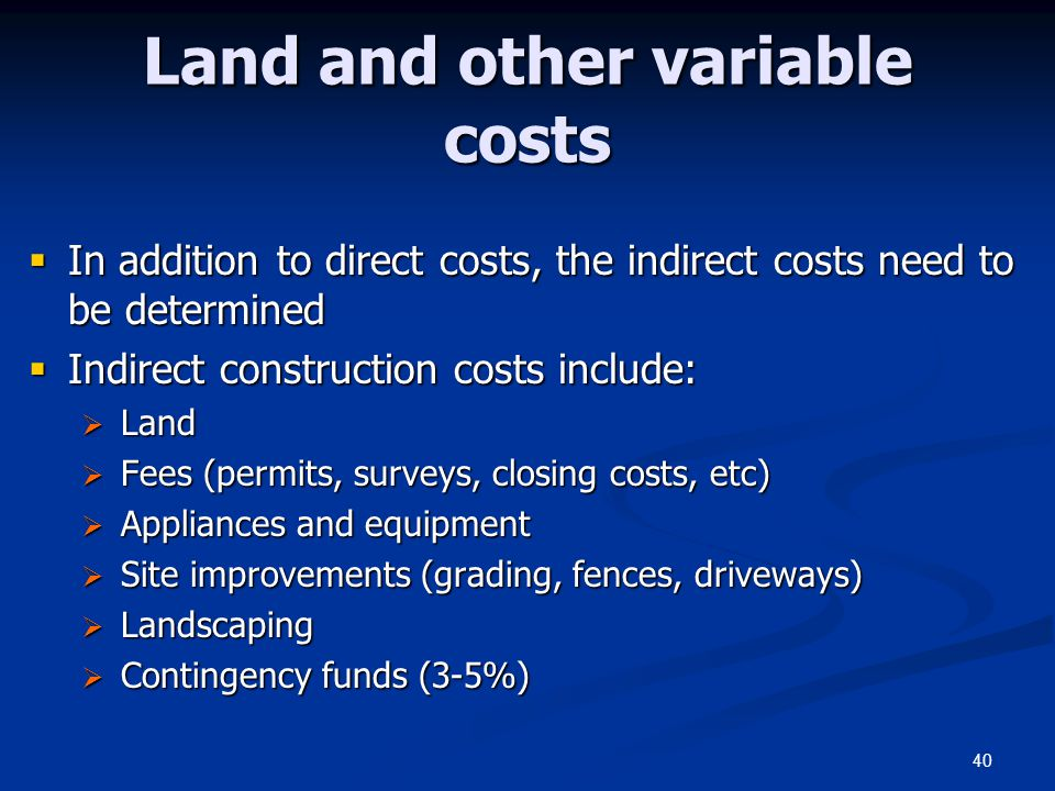 40 Land and other variable costs  In addition to direct costs, the indirect costs need to be determined  Indirect construction costs include:  Land