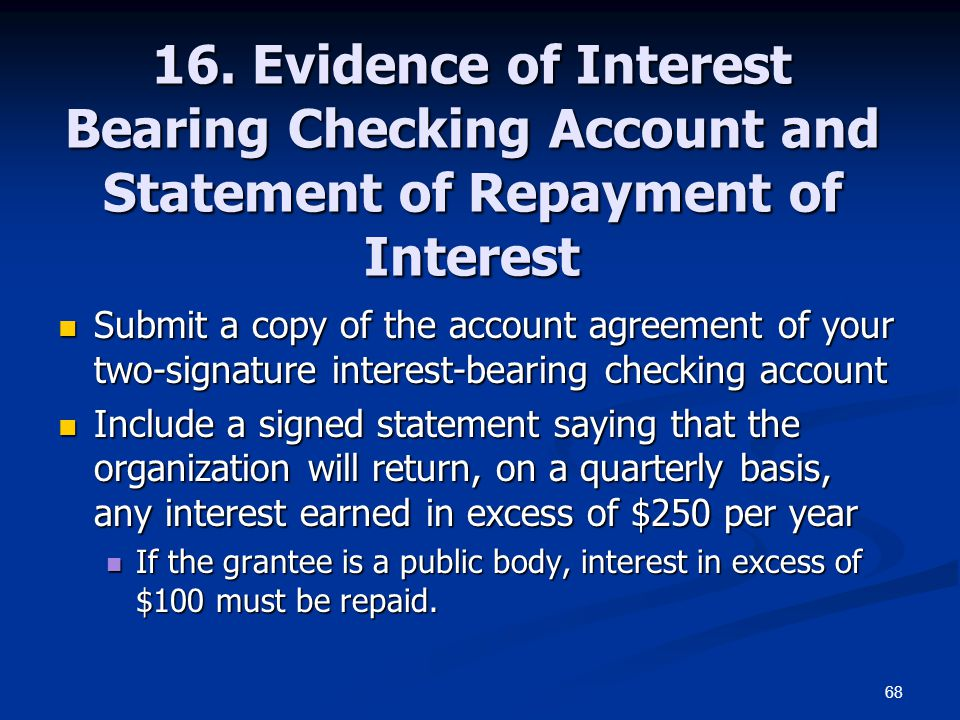 68 16. Evidence of Interest Bearing Checking Account and Statement of Repayment of Interest Submit a copy of the account agreement of your two-signatu