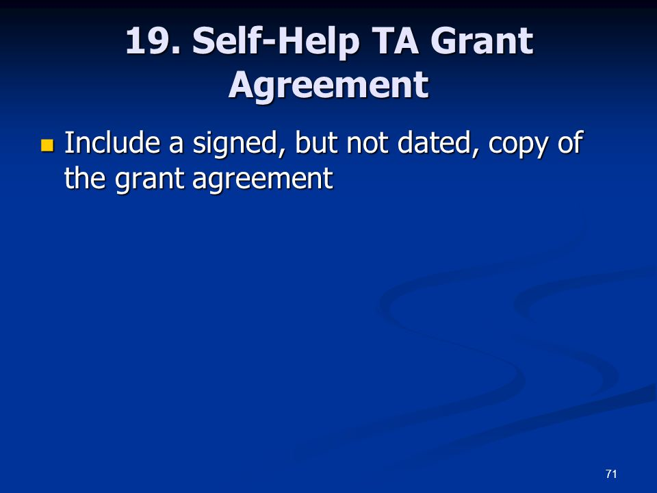 71 19. Self-Help TA Grant Agreement Include a signed, but not dated, copy of the grant agreement Include a signed, but not dated, copy of the grant ag