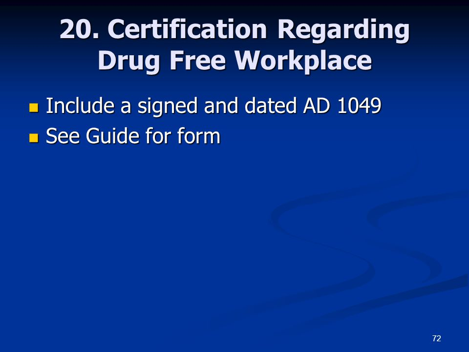 72 20. Certification Regarding Drug Free Workplace Include a signed and dated AD 1049 Include a signed and dated AD 1049 See Guide for form See Guide