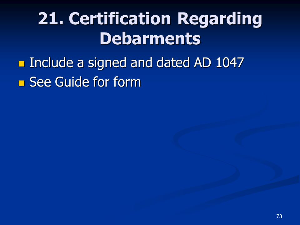 73 21. Certification Regarding Debarments Include a signed and dated AD 1047 Include a signed and dated AD 1047 See Guide for form See Guide for form