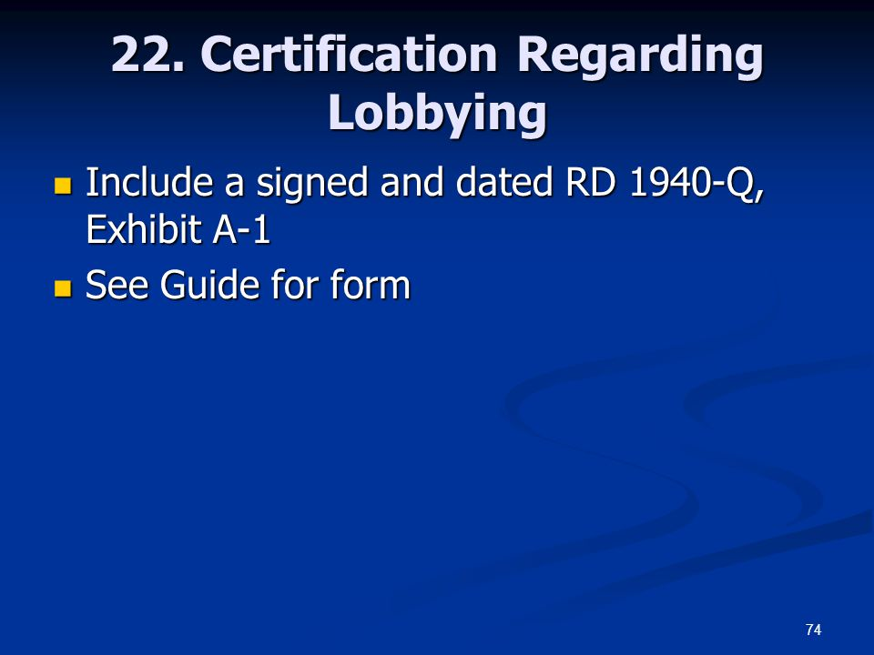 74 22. Certification Regarding Lobbying Include a signed and dated RD 1940-Q, Exhibit A-1 Include a signed and dated RD 1940-Q, Exhibit A-1 See Guide