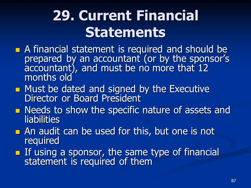 87 29. Current Financial Statements A financial statement is required and should be prepared by an accountant (or by the sponsor's accountant), and mu