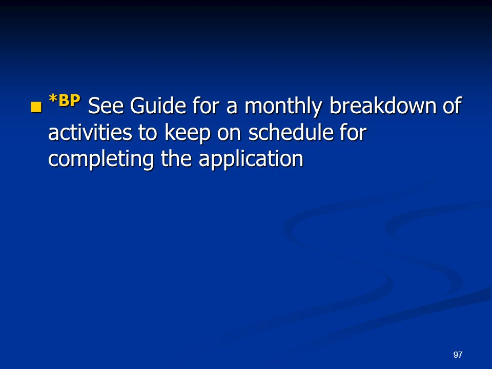 97 *BP See Guide for a monthly breakdown of activities to keep on schedule for completing the application *BP See Guide for a monthly breakdown of act