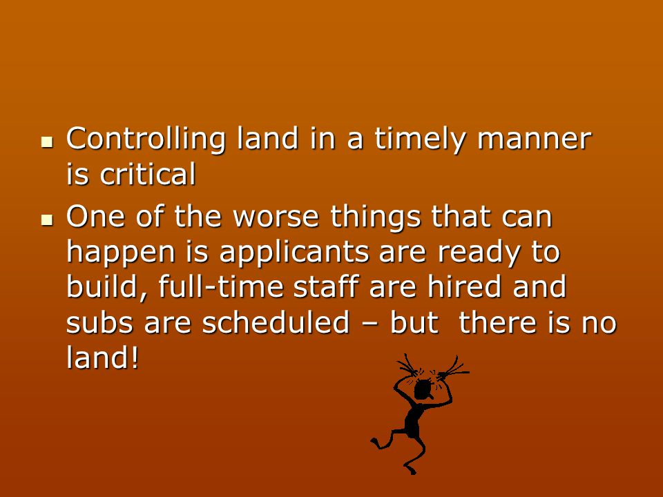 Controlling land in a timely manner is critical Controlling land in a timely manner is critical One of the worse things that can happen is applicants