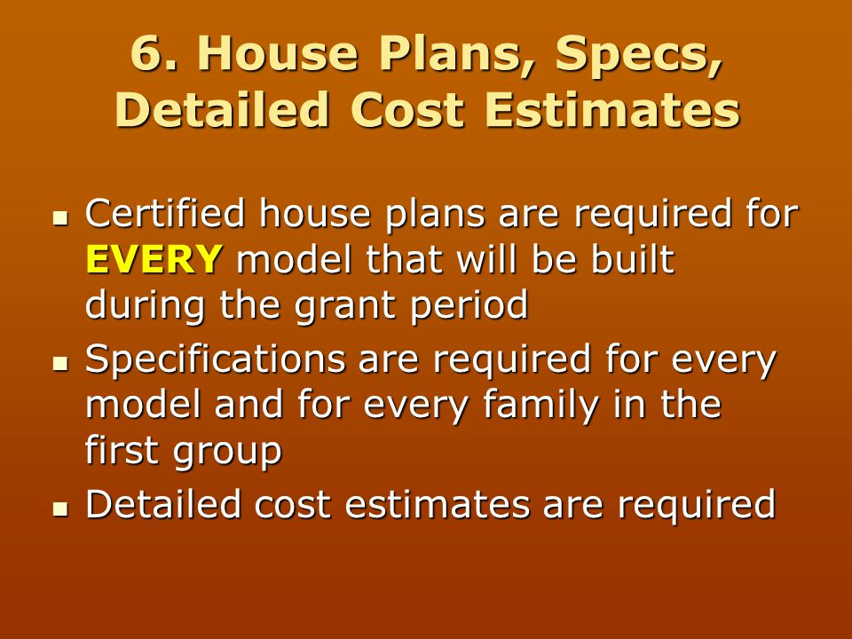 6. House Plans, Specs, Detailed Cost Estimates Certified house plans are required for EVERY model that will be built during the grant period Certified