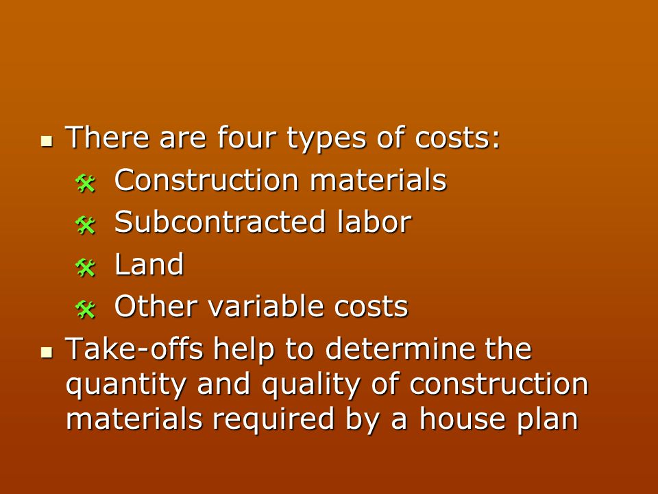 There are four types of costs: There are four types of costs:  Construction materials  Subcontracted labor  Land  Other variable costs Take-offs h