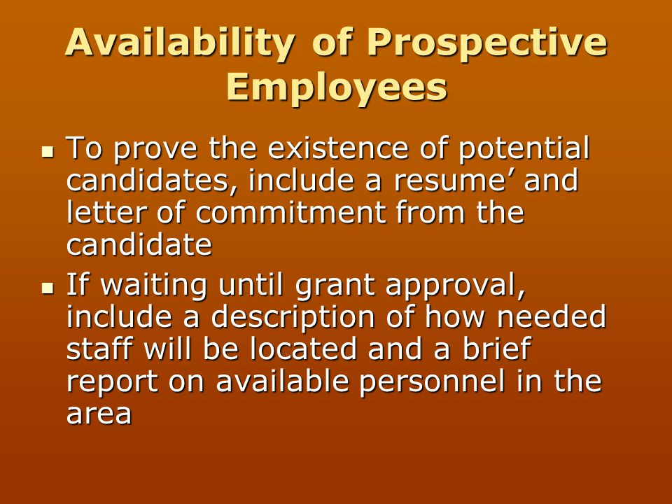 Availability of Prospective Employees To prove the existence of potential candidates, include a resume' and letter of commitment from the candidate To