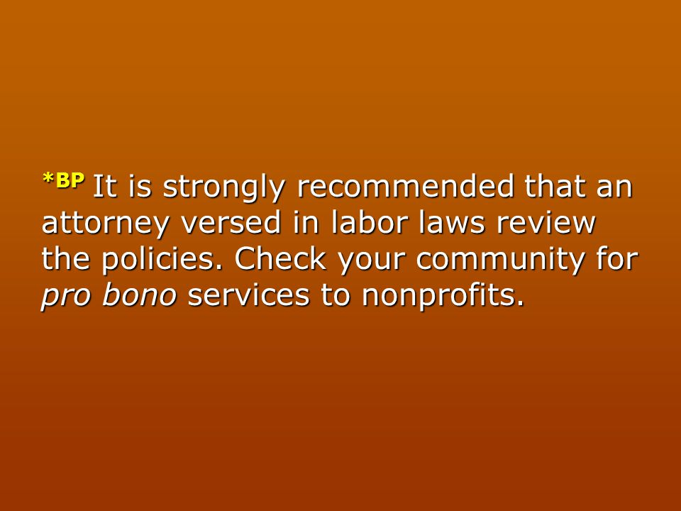 *BP It is strongly recommended that an attorney versed in labor laws review the policies. Check your community for pro bono services to nonprofits.