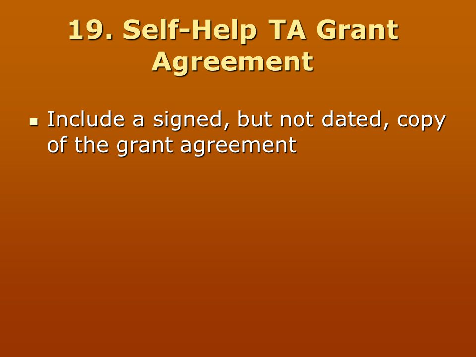 19. Self-Help TA Grant Agreement Include a signed, but not dated, copy of the grant agreement Include a signed, but not dated, copy of the grant agree