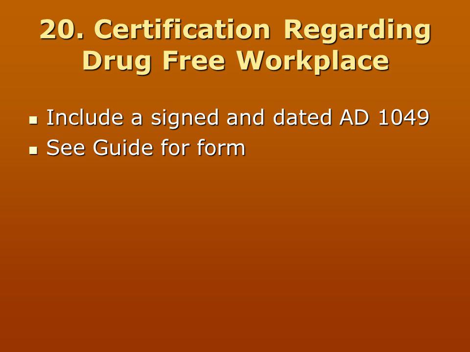 20. Certification Regarding Drug Free Workplace Include a signed and dated AD 1049 Include a signed and dated AD 1049 See Guide for form See Guide for
