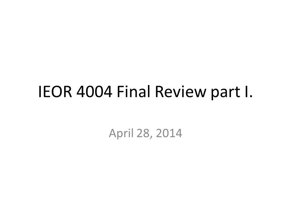 IEOR 4004 Final Review part I. April 28, 2014
