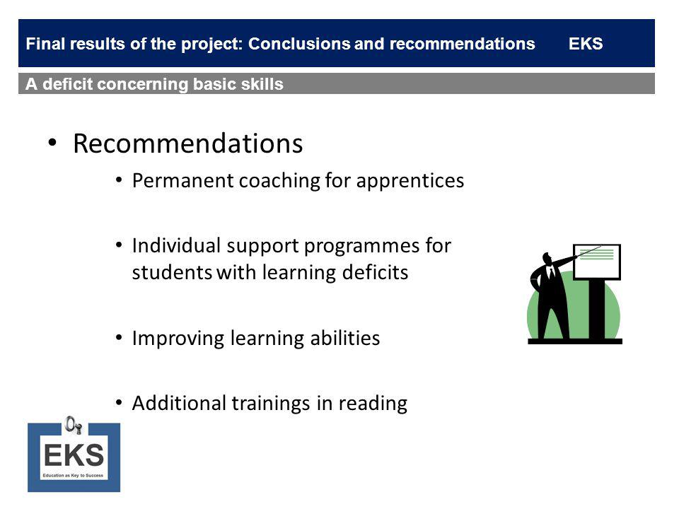 Recommendations Permanent coaching for apprentices Individual support programmes for students with learning deficits Improving learning abilities Additional trainings in reading A deficit concerning basic skills Final results of the project: Conclusions and recommendationsEKS